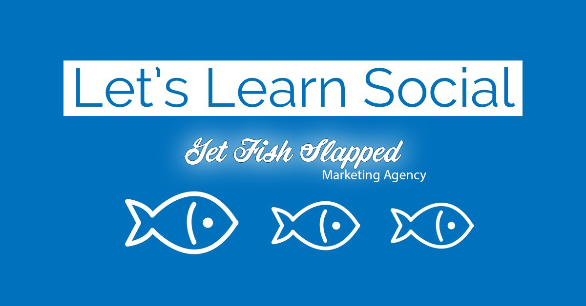 Let's Learn Social by Get Fish Slapped Marketing Agency